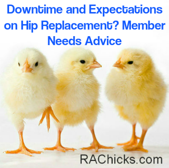Member Discussions and Questions Downtime and Expectations on Hip Replacement Member Needs Advice Discussion from RA Chicks : Women with Rheumatoid Arthritis rachicks.com